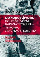Klára Pinerová: Do konce života. Političtí vězni padesátých let – trauma, adaptace, identita