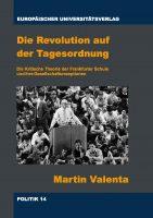Martin Valenta: Die Revolution auf der Tagesordnung. Die Kritische Theorie der Frankfurter Schule und ihre Gesellschaftsrezeptionen
