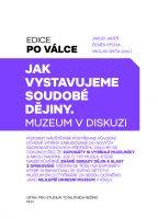 Jakub Jareš, Čeněk Pýcha, Václav Sixta (eds.): Jak vystavujeme soudobé dějiny. Muzeum v diskuzi